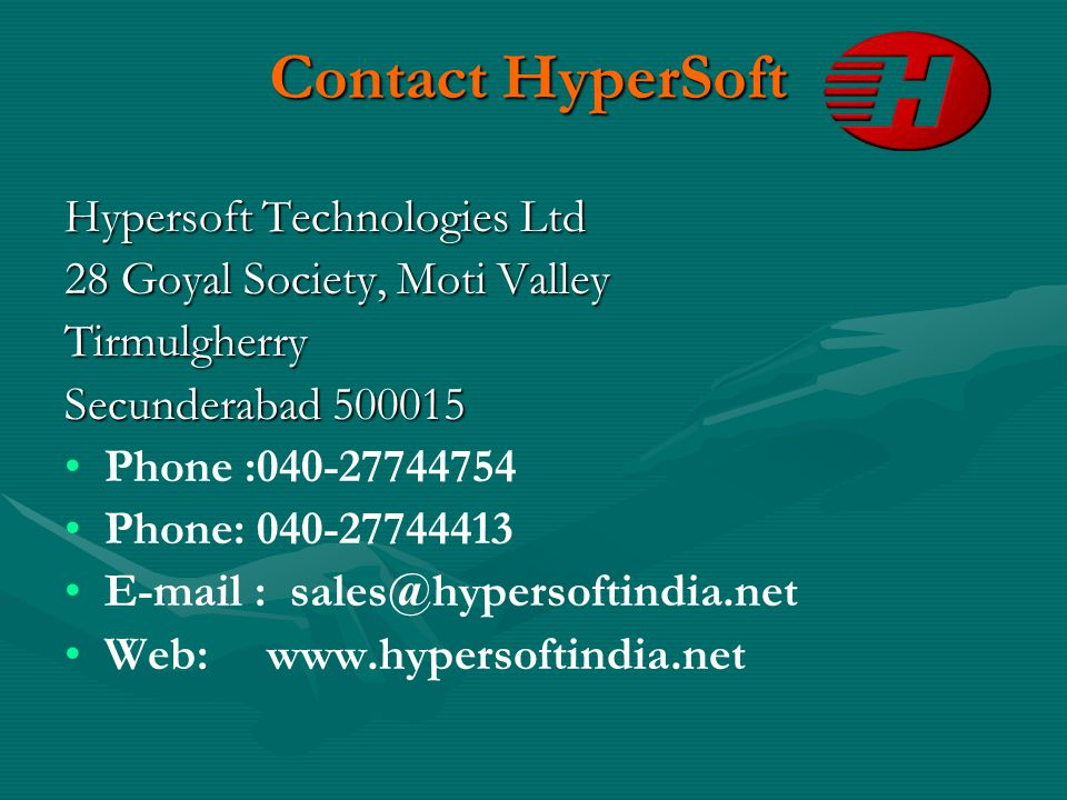 Contact HyperSoft Hypersoft Technologies Ltd 28 Goyal Society, Moti Valley Tirmulgherry Secunderabad 500015 Phone :040-27744754 Phone: 040-27744413 E-mail : sales@hypersoftindia.net Web: www.hypersoftindia.net