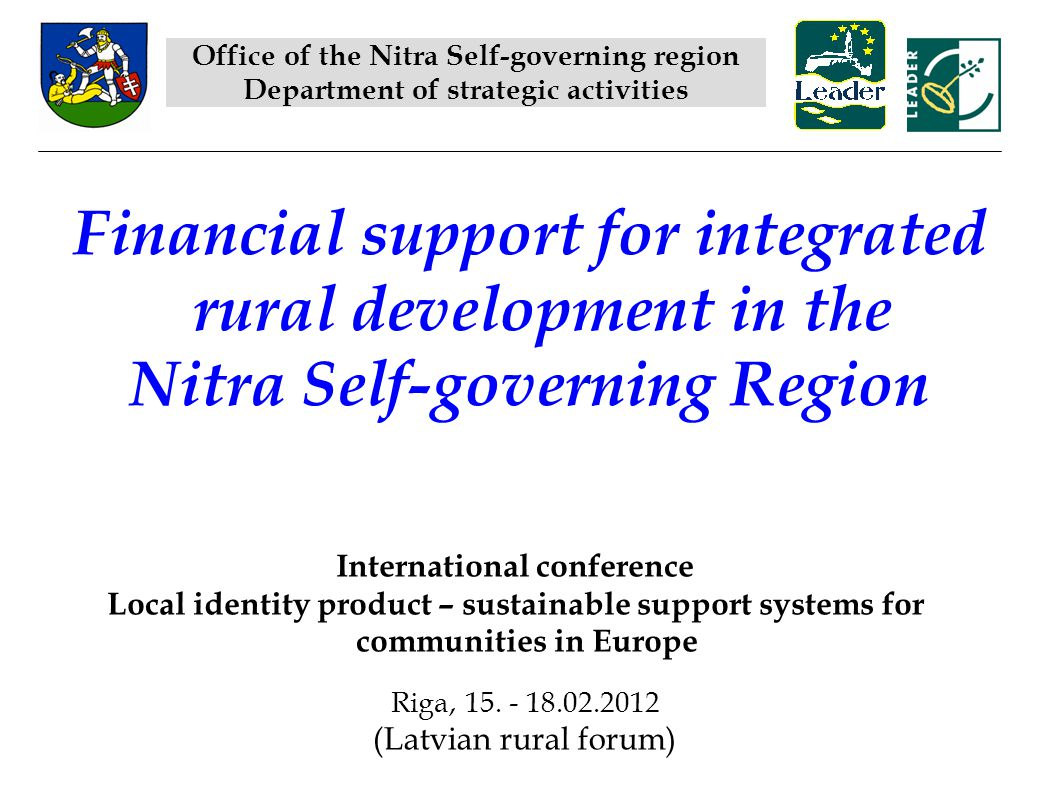 Financial support for integrated rural development in the Nitra Self-governing Region Office of the Nitra Self-governing region Department of strategic activities International conference Local identity product – sustainable support systems for communities in Europe Riga, 15.