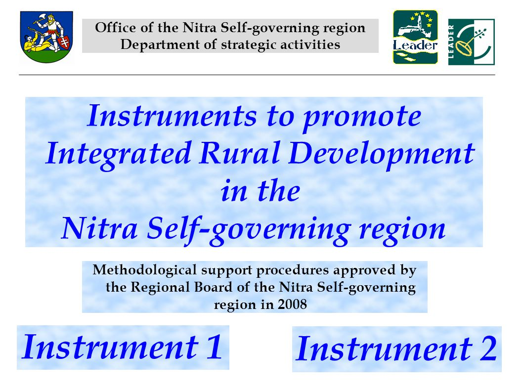 Instruments to promote Integrated Rural Development in the Nitra Self-governing region Methodological support procedures approved by the Regional Board of the Nitra Self-governing region in 2008 Instrument 1 Instrument 2 Office of the Nitra Self-governing region Department of strategic activities