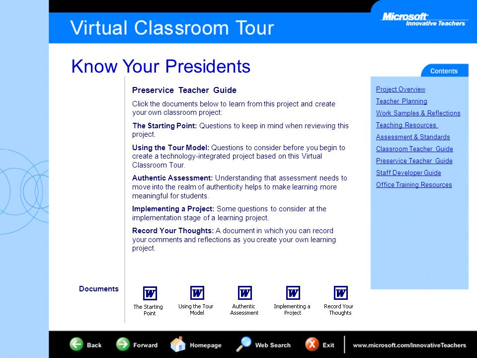 Know Your Presidents Project Overview Teacher Planning Work Samples & Reflections Teaching Resources Assessment & Standards Classroom Teacher Guide Preservice Teacher Guide Staff Developer Guide Office Training Resources Preservice Teacher Guide Click the documents below to learn from this project and create your own classroom project: The Starting Point: Questions to keep in mind when reviewing this project.