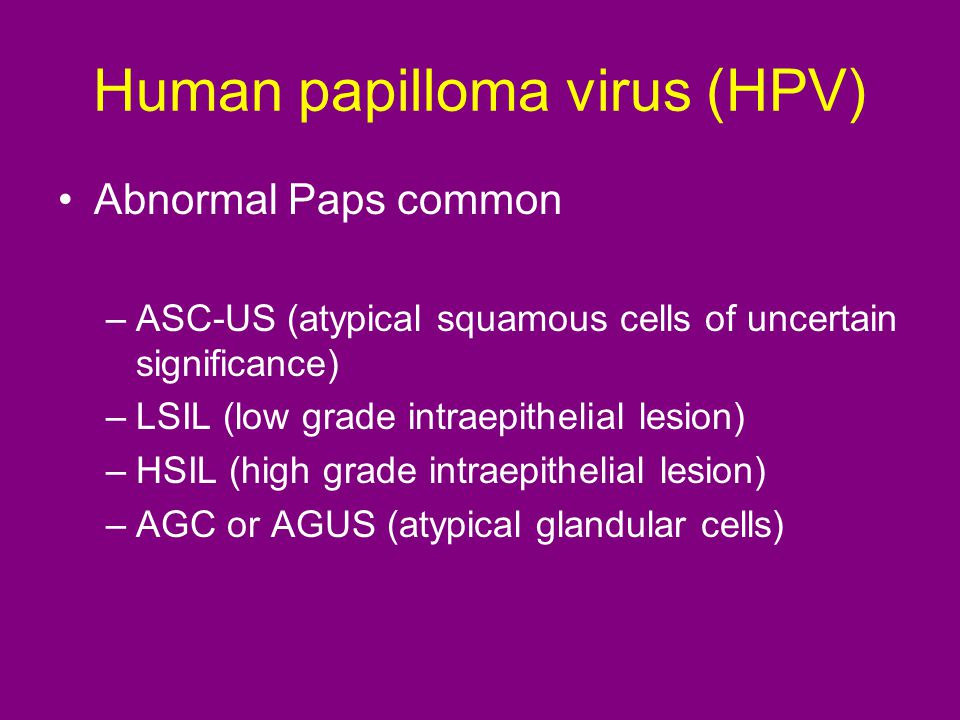 Human papilloma virus (HPV) Abnormal Paps common –ASC-US (atypical squamous cells of uncertain significance) –LSIL (low grade intraepithelial lesion) –HSIL (high grade intraepithelial lesion) –AGC or AGUS (atypical glandular cells)