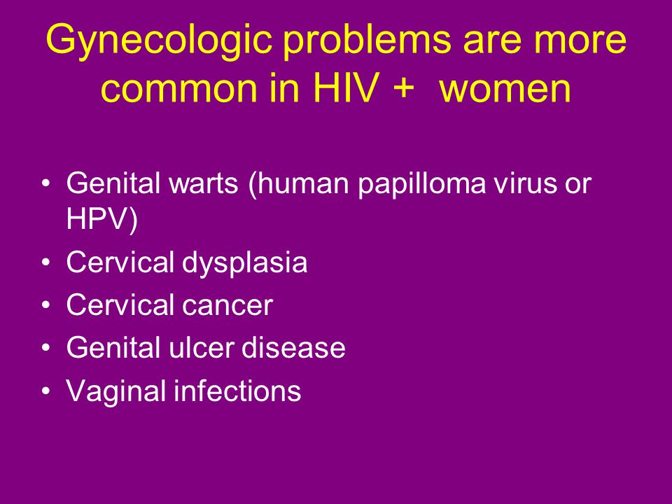 Gynecologic problems are more common in HIV + women Genital warts (human papilloma virus or HPV) Cervical dysplasia Cervical cancer Genital ulcer disease Vaginal infections