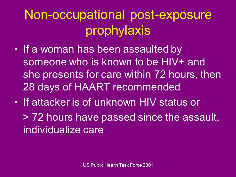 US Public Health Task Force 2001 Non-occupational post-exposure prophylaxis If a woman has been assaulted by someone who is known to be HIV+ and she presents for care within 72 hours, then 28 days of HAART recommended If attacker is of unknown HIV status or > 72 hours have passed since the assault, individualize care