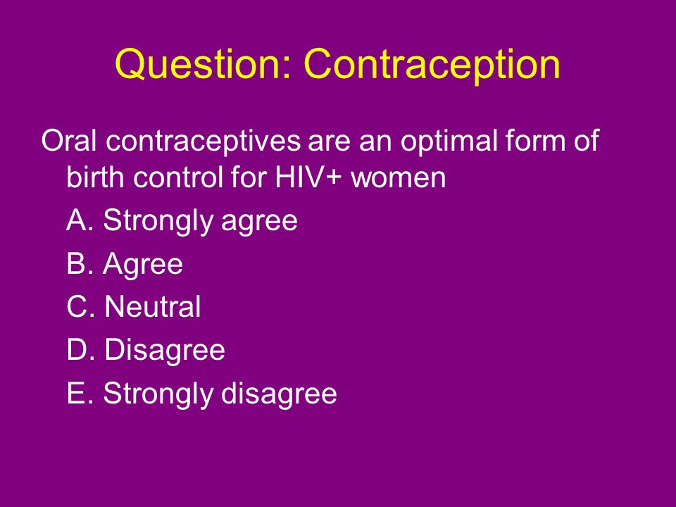 Question: Contraception Oral contraceptives are an optimal form of birth control for HIV+ women A.