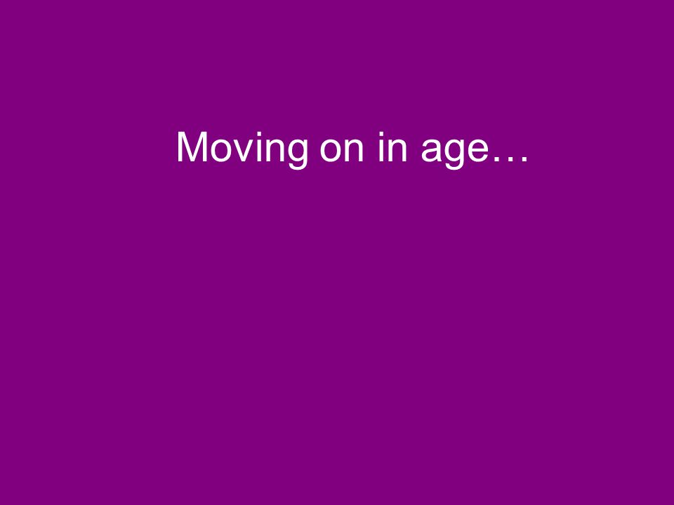 Moving on in age…