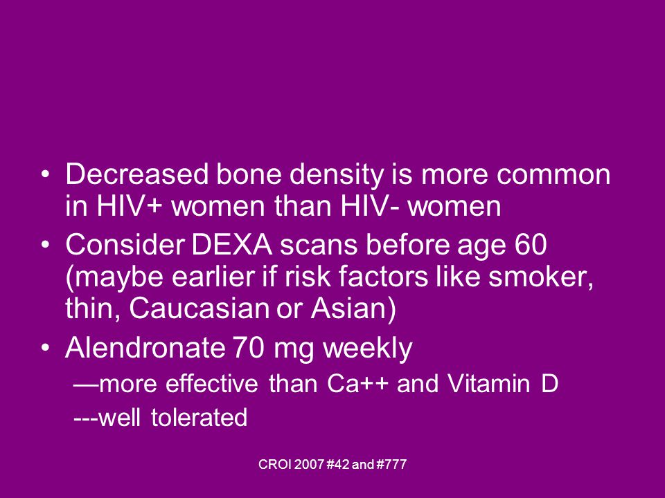 CROI 2007 #42 and #777 Decreased bone density is more common in HIV+ women than HIV- women Consider DEXA scans before age 60 (maybe earlier if risk factors like smoker, thin, Caucasian or Asian) Alendronate 70 mg weekly more effective than Ca++ and Vitamin D ---well tolerated