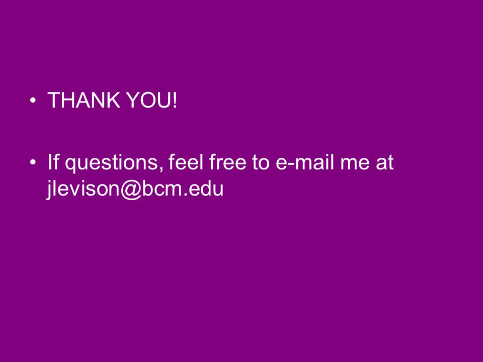 THANK YOU! If questions, feel free to e-mail me at jlevison@bcm.edu