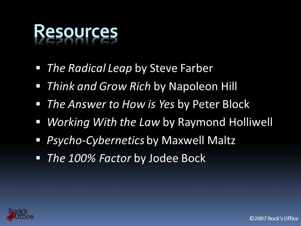 The Radical Leap by Steve Farber Think and Grow Rich by Napoleon Hill The Answer to How is Yes by Peter Block Working With the Law by Raymond Holliwell Psycho-Cybernetics by Maxwell Maltz The 100% Factor by Jodee Bock ©2007 Bocks Office