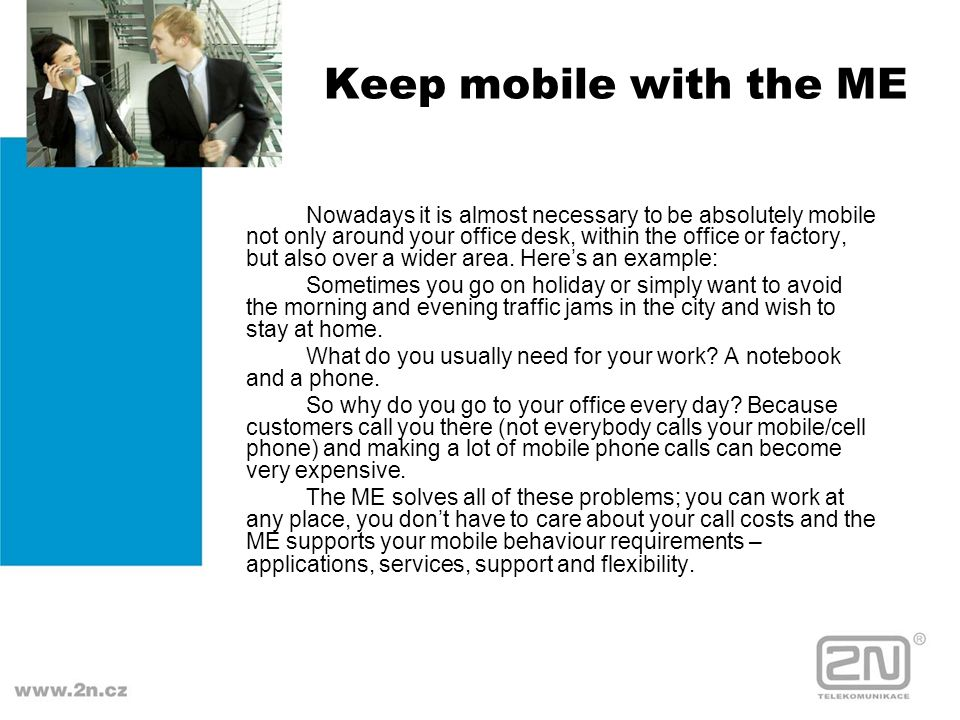 Keep mobile with the ME Nowadays it is almost necessary to be absolutely mobile not only around your office desk, within the office or factory, but al