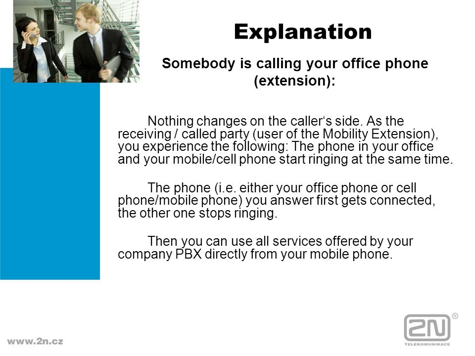 Explanation Nothing changes on the callers side. As the receiving / called party (user of the Mobility Extension), you experience the following: The p