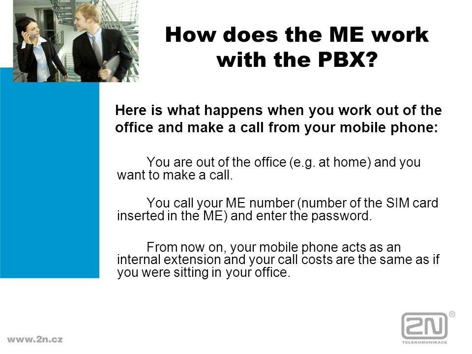 How does the ME work with the PBX? You are out of the office (e.g. at home) and you want to make a call. You call your ME number (number of the SIM ca