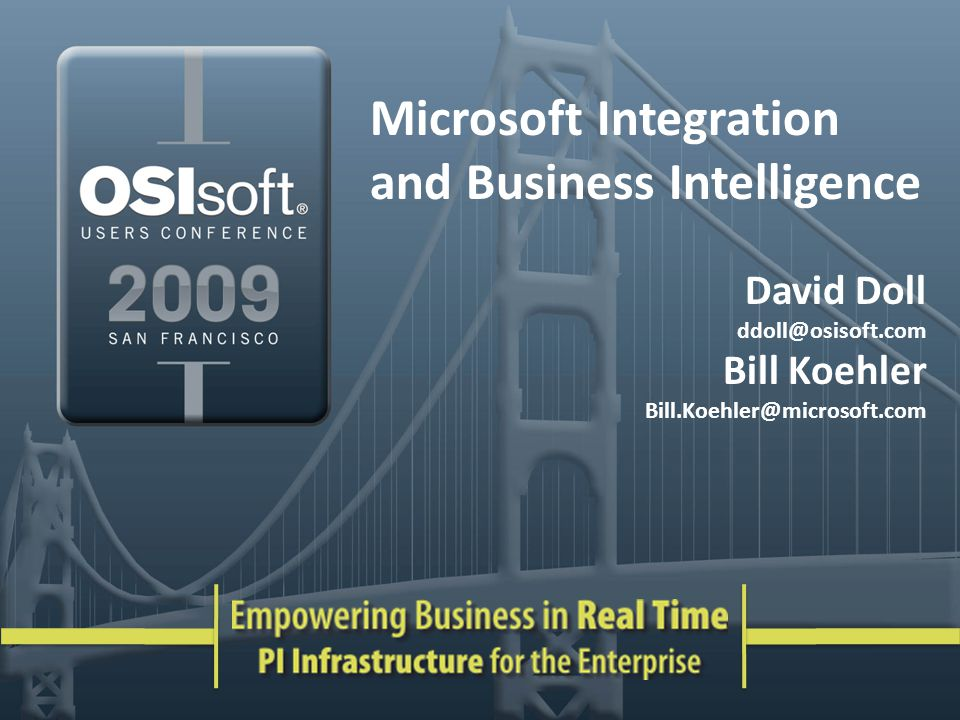 Microsoft Integration and Business Intelligence David Doll ddoll@osisoft.com Bill Koehler Bill.Koehler@microsoft.com