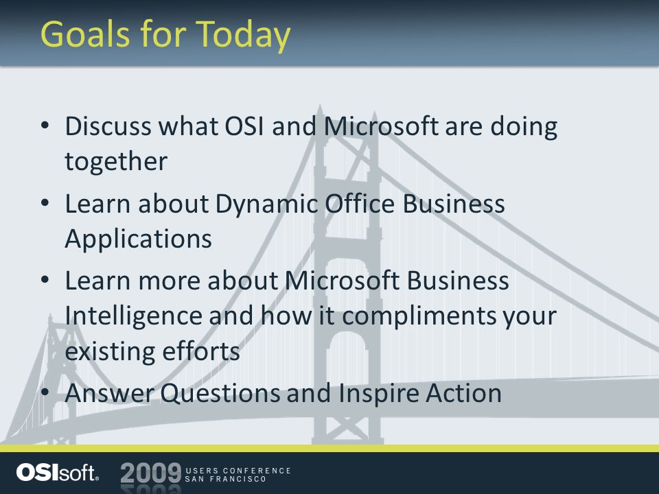 Goals for Today Discuss what OSI and Microsoft are doing together Learn about Dynamic Office Business Applications Learn more about Microsoft Business