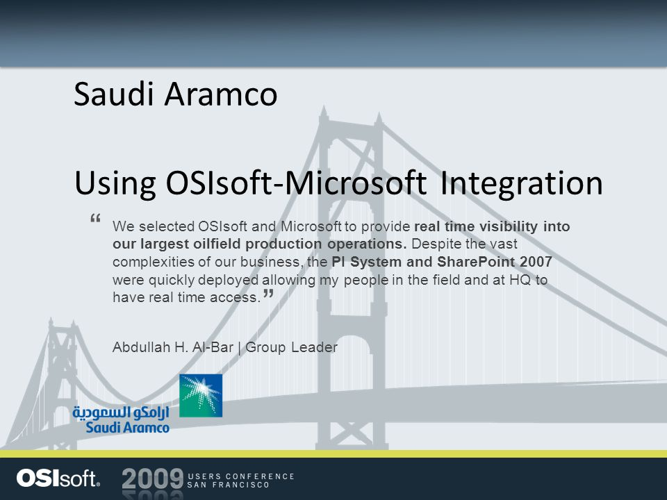 Saudi Aramco Using OSIsoft-Microsoft Integration We selected OSIsoft and Microsoft to provide real time visibility into our largest oilfield productio