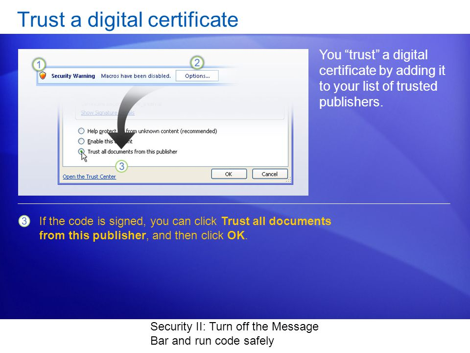 Security II: Turn off the Message Bar and run code safely Trust a digital certificate You trust a digital certificate by adding it to your list of trusted publishers.