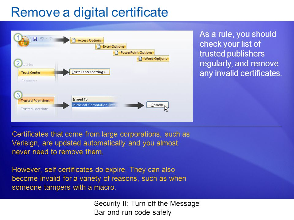 Security II: Turn off the Message Bar and run code safely Remove a digital certificate As a rule, you should check your list of trusted publishers regularly, and remove any invalid certificates.