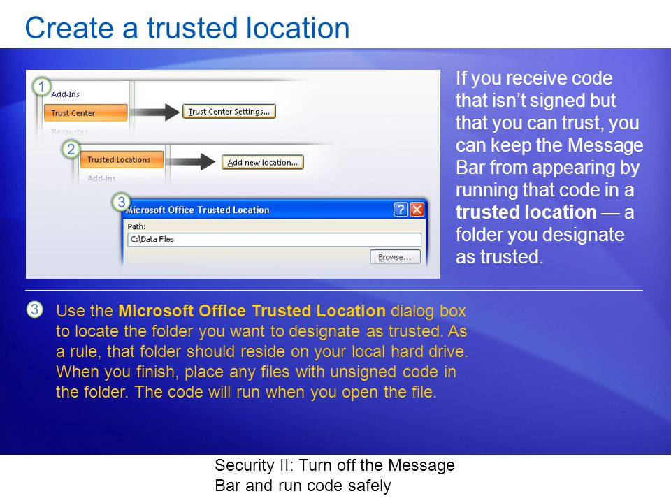 Security II: Turn off the Message Bar and run code safely Create a trusted location If you receive code that isnt signed but that you can trust, you can keep the Message Bar from appearing by running that code in a trusted location a folder you designate as trusted.