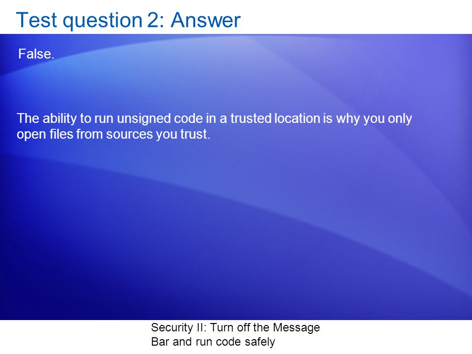 Security II: Turn off the Message Bar and run code safely Test question 2: Answer False.
