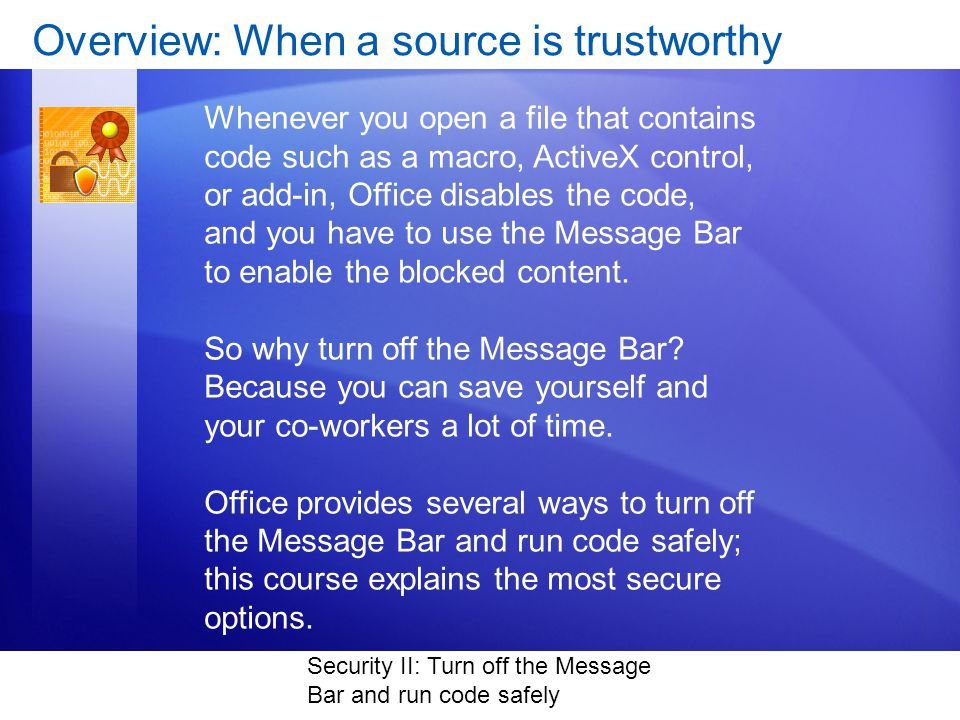 Security II: Turn off the Message Bar and run code safely Overview: When a source is trustworthy Whenever you open a file that contains code such as a macro, ActiveX control, or add-in, Office disables the code, and you have to use the Message Bar to enable the blocked content.