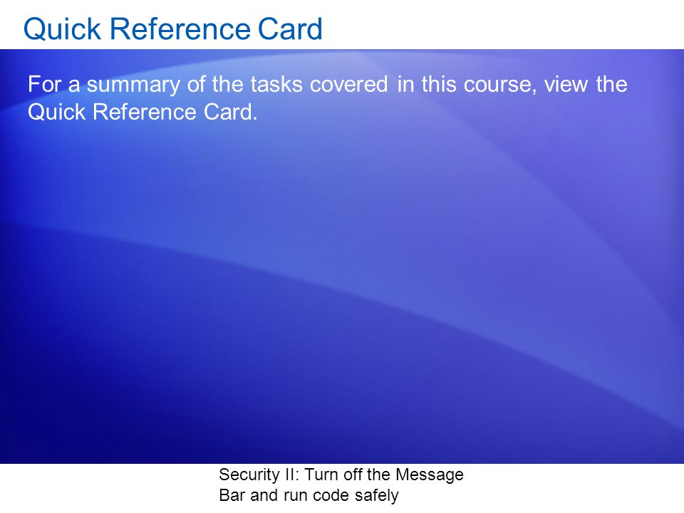 Security II: Turn off the Message Bar and run code safely Quick Reference Card For a summary of the tasks covered in this course, view the Quick Reference Card.