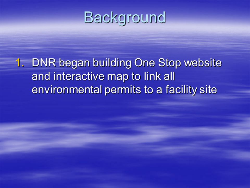 Background 1.DNR began building One Stop website and interactive map to link all environmental permits to a facility site