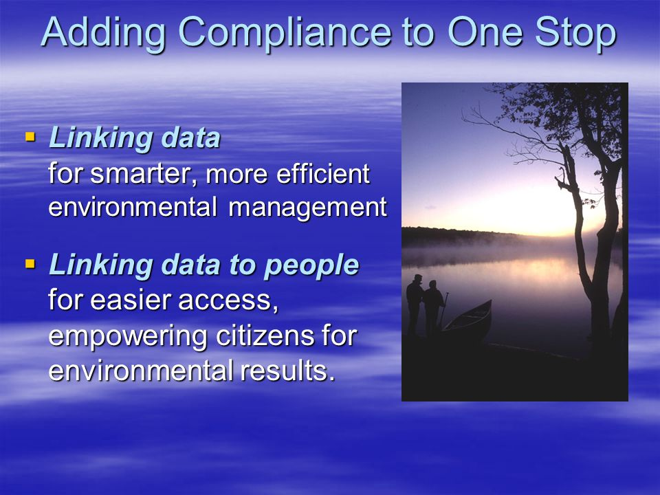 Adding Compliance to One Stop Linking data for smarter, more efficient environmental management Linking data for smarter, more efficient environmental management Linking data to people for easier access, empowering citizens for environmental results.