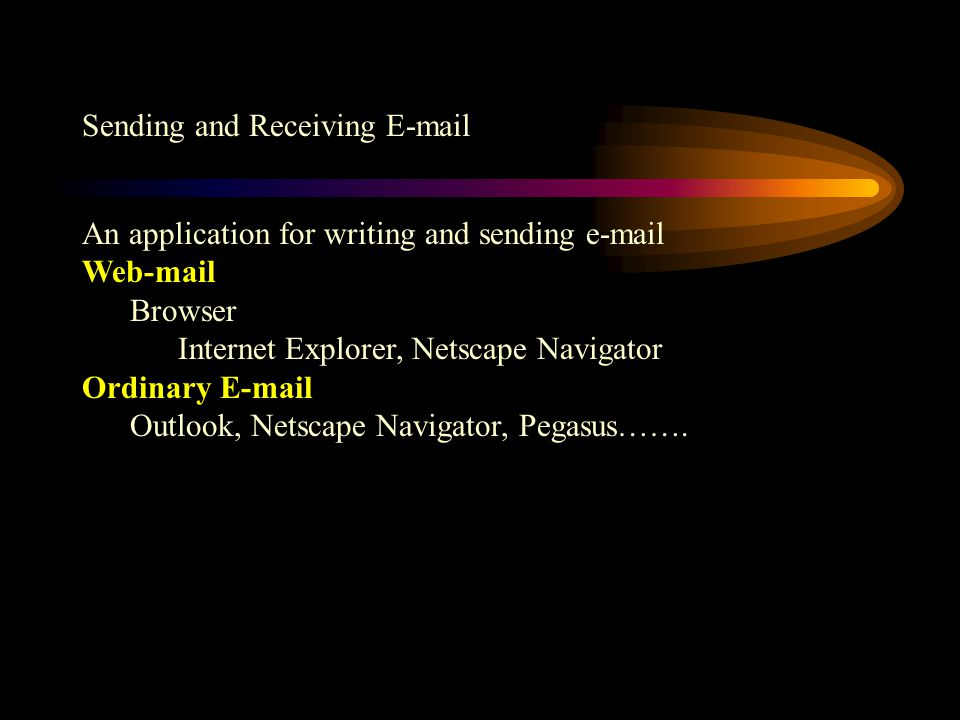 Sending and Receiving E-mail An application for writing and sending e-mail Web-mail Browser Internet Explorer, Netscape Navigator Ordinary E-mail Outlook, Netscape Navigator, Pegasus…….