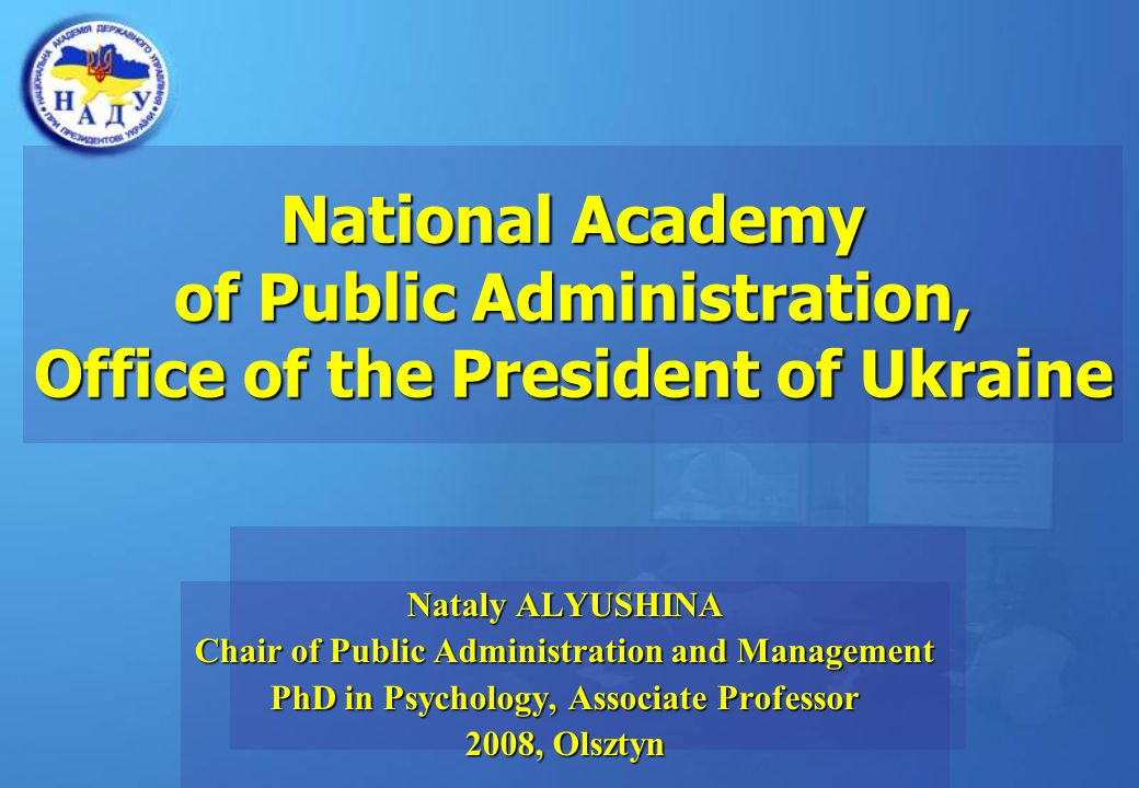 National Academy of Public Administration, Office of the President of Ukraine Nataly ALYUSHINA Chair of Public Administration and Management PhD in Psychology, Associate Professor 2008, Olsztyn