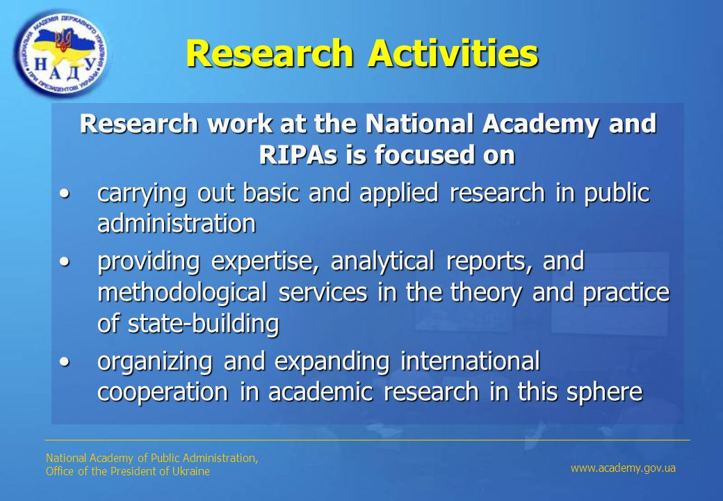 Research Activities Research work at the National Academy and RIPAs is focused on carrying out basic and applied research in public administrationcarrying out basic and applied research in public administration providing expertise, analytical reports, and methodological services in the theory and practice of state-buildingproviding expertise, analytical reports, and methodological services in the theory and practice of state-building organizing and expanding international cooperation in academic research in this sphereorganizing and expanding international cooperation in academic research in this sphere National Academy of Public Administration, Office of the President of Ukraine www.academy.gov.ua