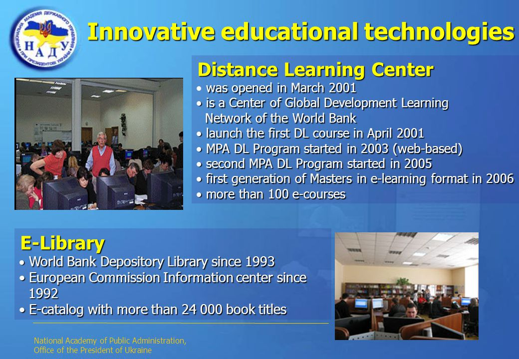 Innovative educational technologies Distance Learning Center was opened in March 2001 is a Center of Global Development Learning is a Center of Global Development Learning Network of the World Bank Network of the World Bank launch the first DL course in April 2001 launch the first DL course in April 2001 MPA DL Program started in 2003 (web-based) MPA DL Program started in 2003 (web-based) second MPA DL Program started in 2005 second MPA DL Program started in 2005 first generation of Masters in e-learning format in 2006 first generation of Masters in e-learning format in 2006 more than 100 e-courses more than 100 e-courses E-Library World Bank Depository Library since 1993 World Bank Depository Library since 1993 European Commission Information center since European Commission Information center since 1992 1992 E-catalog with more than 24 000 book titles E-catalog with more than 24 000 book titles National Academy of Public Administration, Office of the President of Ukraine