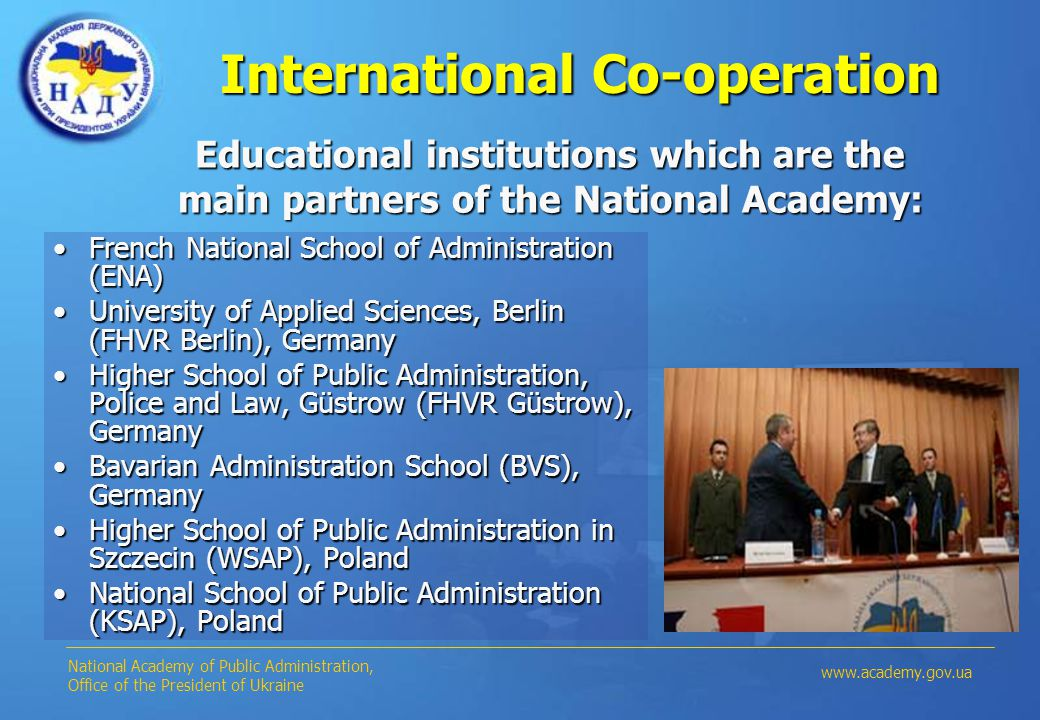 International Co-operation French National School of Administration (ENA)French National School of Administration (ENA) University of Applied Sciences, Berlin (FHVR Berlin), GermanyUniversity of Applied Sciences, Berlin (FHVR Berlin), Germany Higher School of Public Administration, Police and Law, Güstrow (FHVR Güstrow), GermanyHigher School of Public Administration, Police and Law, Güstrow (FHVR Güstrow), Germany Bavarian Administration School (BVS), GermanyBavarian Administration School (BVS), Germany Higher School of Public Administration in Szczecin (WSAP), PolandHigher School of Public Administration in Szczecin (WSAP), Poland National School of Public Administration (KSAP), PolandNational School of Public Administration (KSAP), Poland www.academy.gov.ua National Academy of Public Administration, Office of the President of Ukraine Educational institutions which are the main partners of the National Academy: