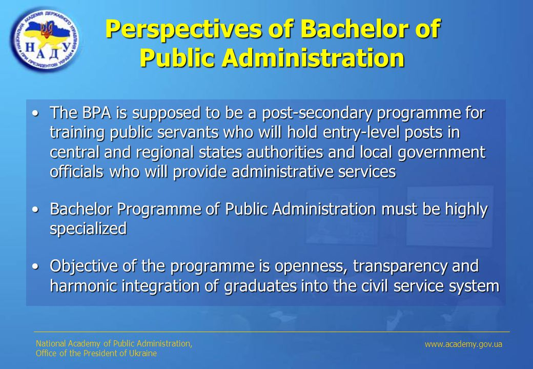 Perspectives of Bachelor of Public Administration The BPA is supposed to be a post-secondary programme for training public servants who will hold entry-level posts in central and regional states authorities and local government officials who will provide administrative servicesThe BPA is supposed to be a post-secondary programme for training public servants who will hold entry-level posts in central and regional states authorities and local government officials who will provide administrative services Bachelor Programme of Public Administration must be highly specializedBachelor Programme of Public Administration must be highly specialized Objective of the programme is openness, transparency and harmonic integration of graduates into the civil service systemObjective of the programme is openness, transparency and harmonic integration of graduates into the civil service system National Academy of Public Administration, Office of the President of Ukraine www.academy.gov.ua