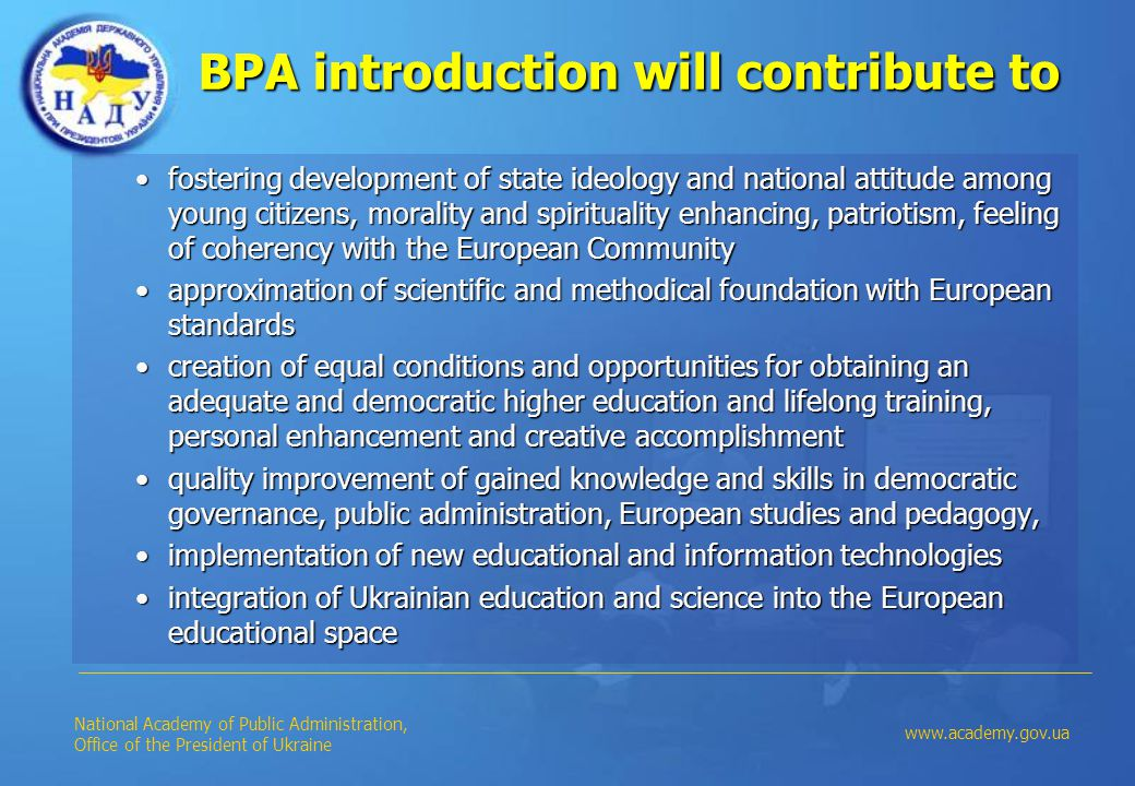 BPA introduction will contribute to fostering development of state ideology and national attitude among young citizens, morality and spirituality enhancing, patriotism, feeling of coherency with the European Communityfostering development of state ideology and national attitude among young citizens, morality and spirituality enhancing, patriotism, feeling of coherency with the European Community approximation of scientific and methodical foundation with European standardsapproximation of scientific and methodical foundation with European standards creation of equal conditions and opportunities for obtaining an adequate and democratic higher education and lifelong training, personal enhancement and creative accomplishmentcreation of equal conditions and opportunities for obtaining an adequate and democratic higher education and lifelong training, personal enhancement and creative accomplishment quality improvement of gained knowledge and skills in democratic governance, public administration, European studies and pedagogy,quality improvement of gained knowledge and skills in democratic governance, public administration, European studies and pedagogy, implementation of new educational and information technologiesimplementation of new educational and information technologies integration of Ukrainian education and science into the European educational spaceintegration of Ukrainian education and science into the European educational space National Academy of Public Administration, Office of the President of Ukraine www.academy.gov.ua