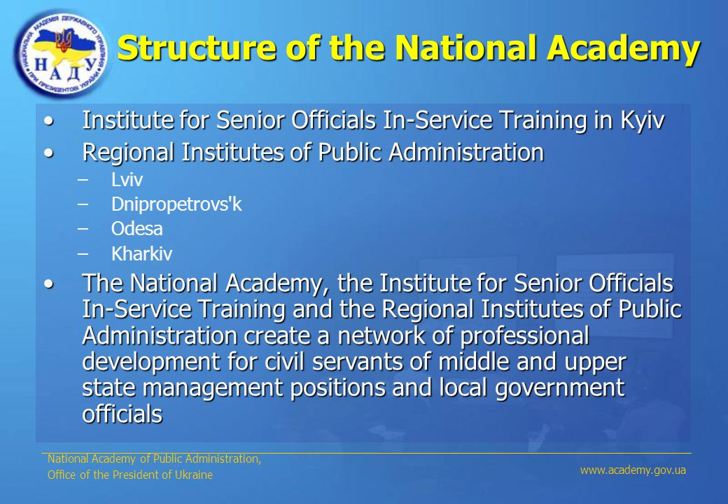 Structure of the National Academy Institute for Senior Officials In-Service Training in KyivInstitute for Senior Officials In-Service Training in Kyiv Regional Institutes of Public AdministrationRegional Institutes of Public Administration –Lviv –Dnipropetrovs k –Odesa –Kharkiv The National Academy, the Institute for Senior Officials In-Service Training and the Regional Institutes of Public Administration create a network of professional development for civil servants of middle and upper state management positions and local government officialsThe National Academy, the Institute for Senior Officials In-Service Training and the Regional Institutes of Public Administration create a network of professional development for civil servants of middle and upper state management positions and local government officials National Academy of Public Administration, Office of the President of Ukraine www.academy.gov.ua