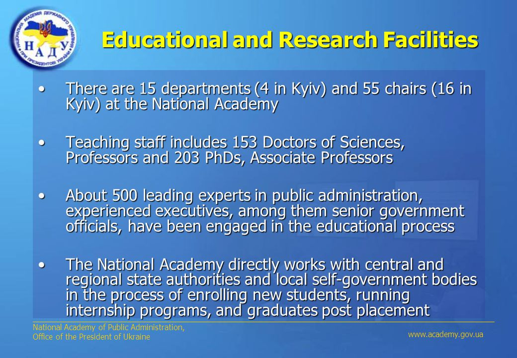 Educational and Research Facilities Educational and Research Facilities There are 15 departments (4 in Kyiv) and 55 chairs (16 in Kyiv) at the National AcademyThere are 15 departments (4 in Kyiv) and 55 chairs (16 in Kyiv) at the National Academy Teaching staff includes 153 Doctors of Sciences, Professors and 203 PhDs, Associate ProfessorsTeaching staff includes 153 Doctors of Sciences, Professors and 203 PhDs, Associate Professors About 500 leading experts in public administration, experienced executives, among them senior government officials, have been engaged in the educational processAbout 500 leading experts in public administration, experienced executives, among them senior government officials, have been engaged in the educational process The National Academy directly works with central and regional state authorities and local self-government bodies in the process of enrolling new students, running internship programs, and graduates post placementThe National Academy directly works with central and regional state authorities and local self-government bodies in the process of enrolling new students, running internship programs, and graduates post placement National Academy of Public Administration, Office of the President of Ukraine www.academy.gov.ua