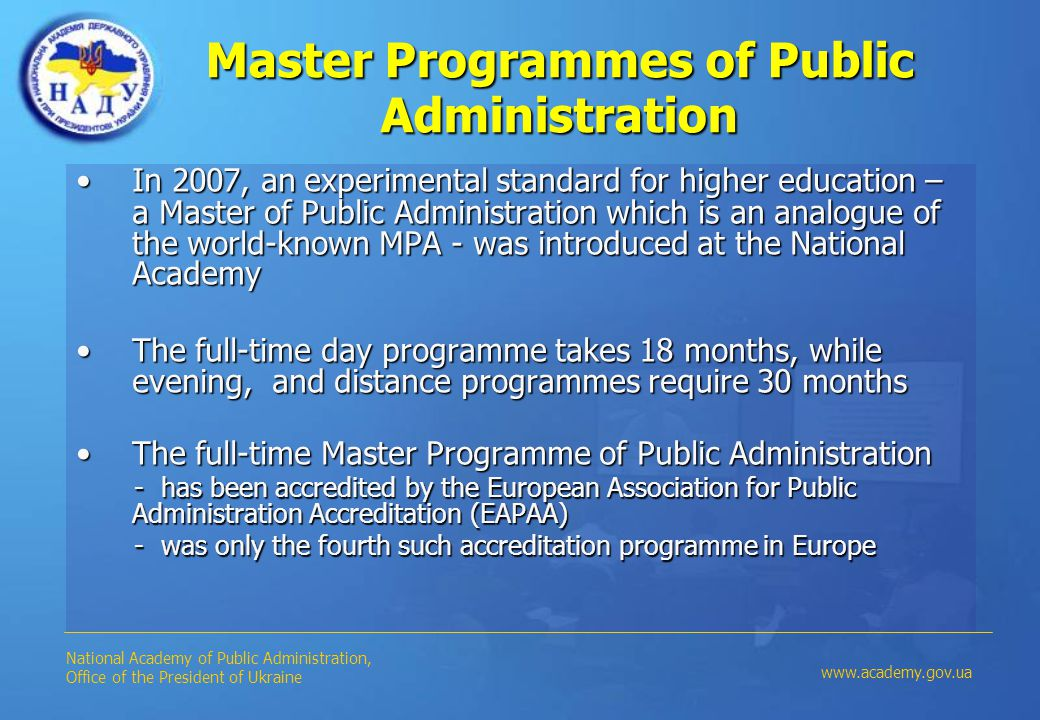 Master Programmes of Public Administration In 2007, an experimental standard for higher education – a Master of Public Administration which is an analogue of the world-known MPA - was introduced at the National AcademyIn 2007, an experimental standard for higher education – a Master of Public Administration which is an analogue of the world-known MPA - was introduced at the National Academy The full-time day programme takes 18 months, while evening, and distance programmes require 30 monthsThe full-time day programme takes 18 months, while evening, and distance programmes require 30 months The full-time Master Programme of Public AdministrationThe full-time Master Programme of Public Administration - has been accredited by the European Association for Public Administration Accreditation (EAPAA) - has been accredited by the European Association for Public Administration Accreditation (EAPAA) - was only the fourth such accreditation programme in Europe - was only the fourth such accreditation programme in Europe National Academy of Public Administration, Office of the President of Ukraine www.academy.gov.ua