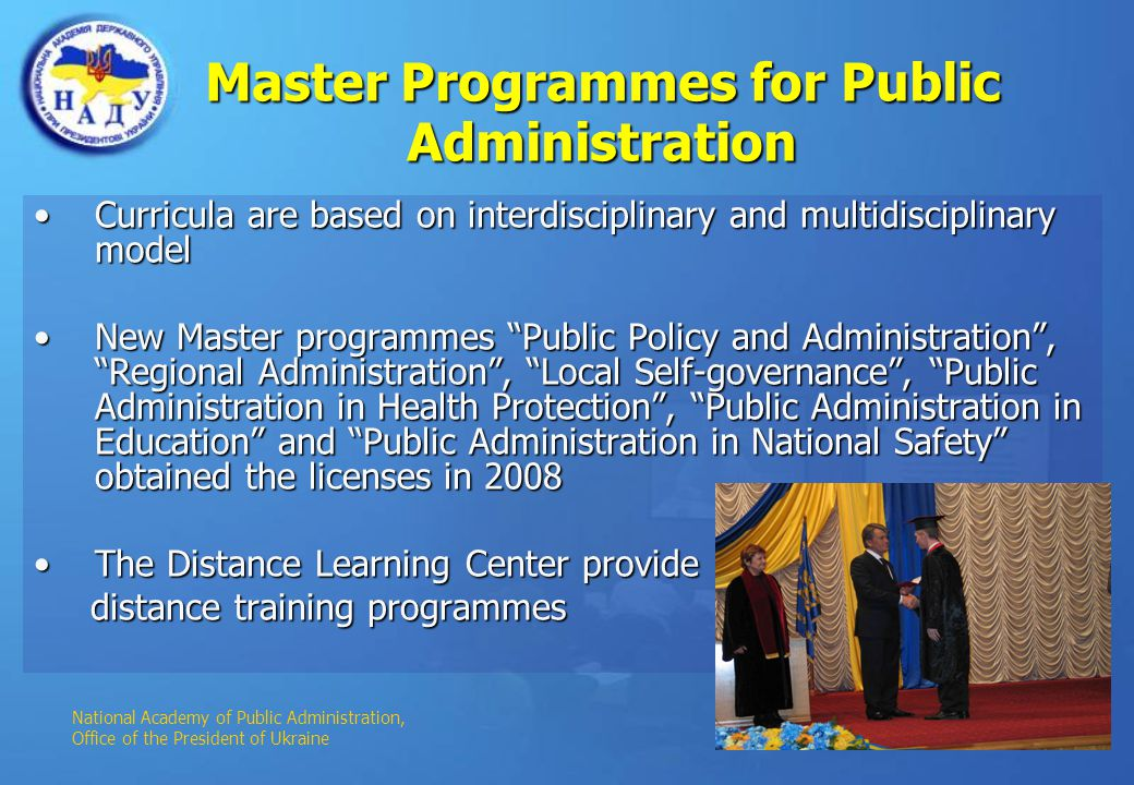 Master Programmes for Public Administration Curricula are based on interdisciplinary and multidisciplinary modelCurricula are based on interdisciplinary and multidisciplinary model New Master programmes Public Policy and Administration, Regional Administration, Local Self-governance, Public Administration in Health Protection, Public Administration in Education and Public Administration in National Safety obtained the licenses in 2008New Master programmes Public Policy and Administration, Regional Administration, Local Self-governance, Public Administration in Health Protection, Public Administration in Education and Public Administration in National Safety obtained the licenses in 2008 The Distance Learning Center provideThe Distance Learning Center provide distance training programmes distance training programmes National Academy of Public Administration, Office of the President of Ukraine