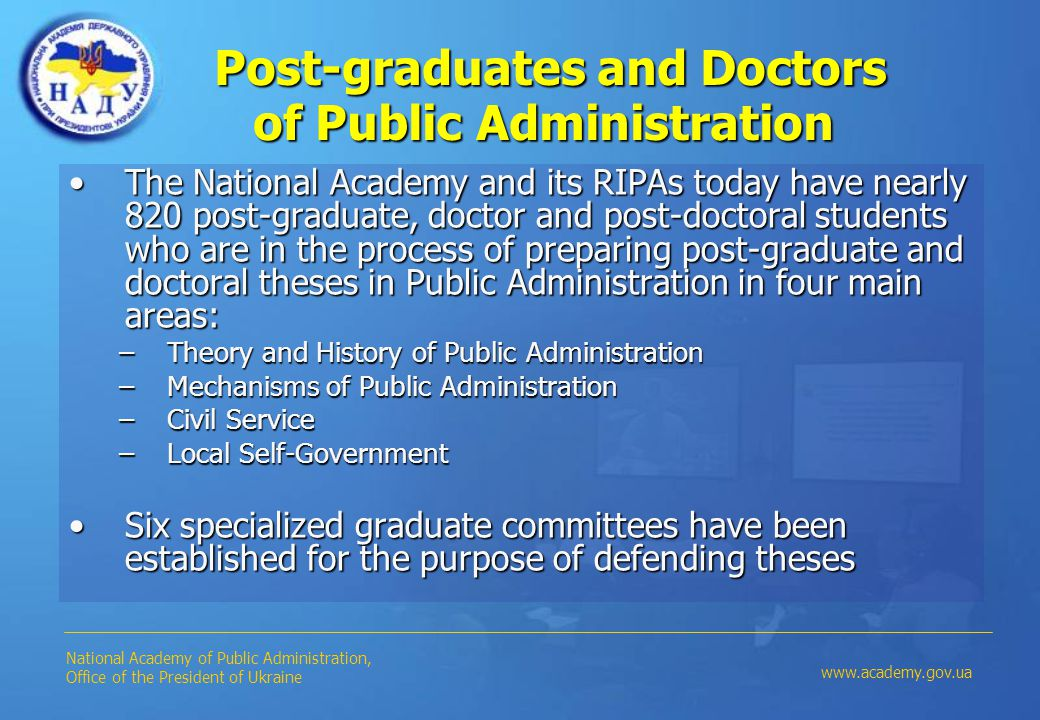 Post-graduates and Doctors of Public Administration Post-graduates and Doctors of Public Administration The National Academy and its RIPAs today have nearly 820 post-graduate, doctor and post-doctoral students who are in the process of preparing post-graduate and doctoral theses in Public Administration in four main areas:The National Academy and its RIPAs today have nearly 820 post-graduate, doctor and post-doctoral students who are in the process of preparing post-graduate and doctoral theses in Public Administration in four main areas: –Theory and History of Public Administration –Mechanisms of Public Administration –Civil Service –Local Self-Government Six specialized graduate committees have been established for the purpose of defending thesesSix specialized graduate committees have been established for the purpose of defending theses National Academy of Public Administration, Office of the President of Ukraine www.academy.gov.ua