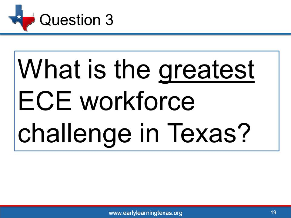 19 Question 3 What is the greatest ECE workforce challenge in Texas www.earlylearningtexas.org