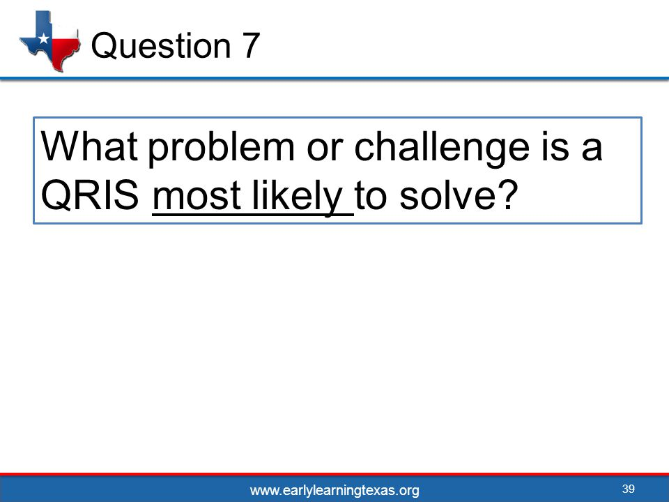 39 Question 7 What problem or challenge is a QRIS most likely to solve www.earlylearningtexas.org