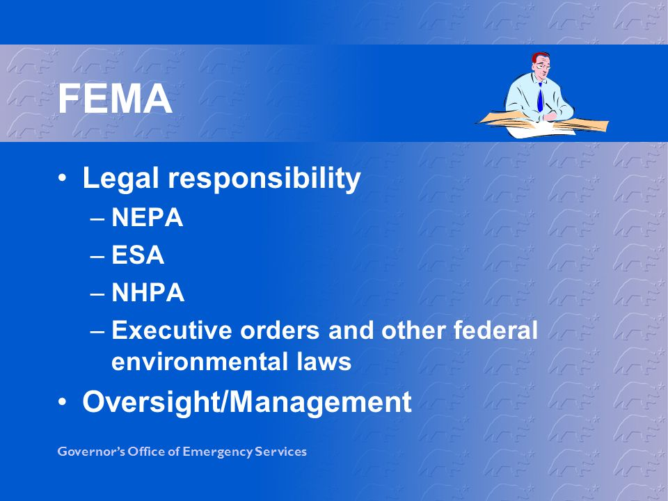 Governors Office of Emergency Services FEMA (Continued) Prepare environmental documents Site visits Consultations –Section 7, ESA –Section 106, NHPA FEMA often uses consultants to assist with their responsibilities
