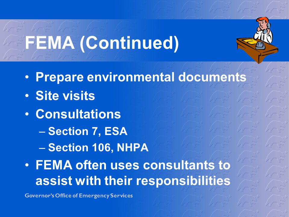 Governors Office of Emergency Services The Eight-Step Process FEMA re-evaluates the project to determine if it is still practicable in light of its impact on floodplains and wetlands If project will be funded, a 2nd public notice must be published to explain why the action is the only alternative FEMA must document process Steps 6, 7 & 8