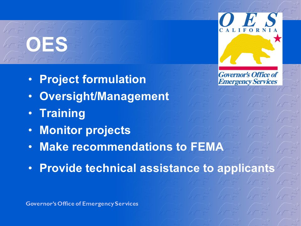 Governors Office of Emergency Services OES Provide information to FEMA Collect information from applicant Prepare recommendation to FEMA Participant in Programmatic Agreements and MOAs Provide technical assistance/training