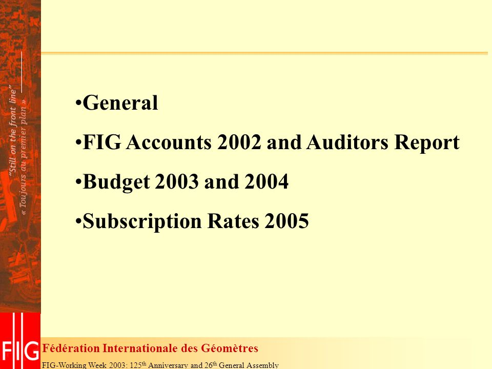 Fédération Internationale des Géomètres FIG-Working Week 2003: 125 th Anniversary and 26 th General Assembly General FIG Accounts 2002 and Auditors Report Budget 2003 and 2004 Subscription Rates 2005