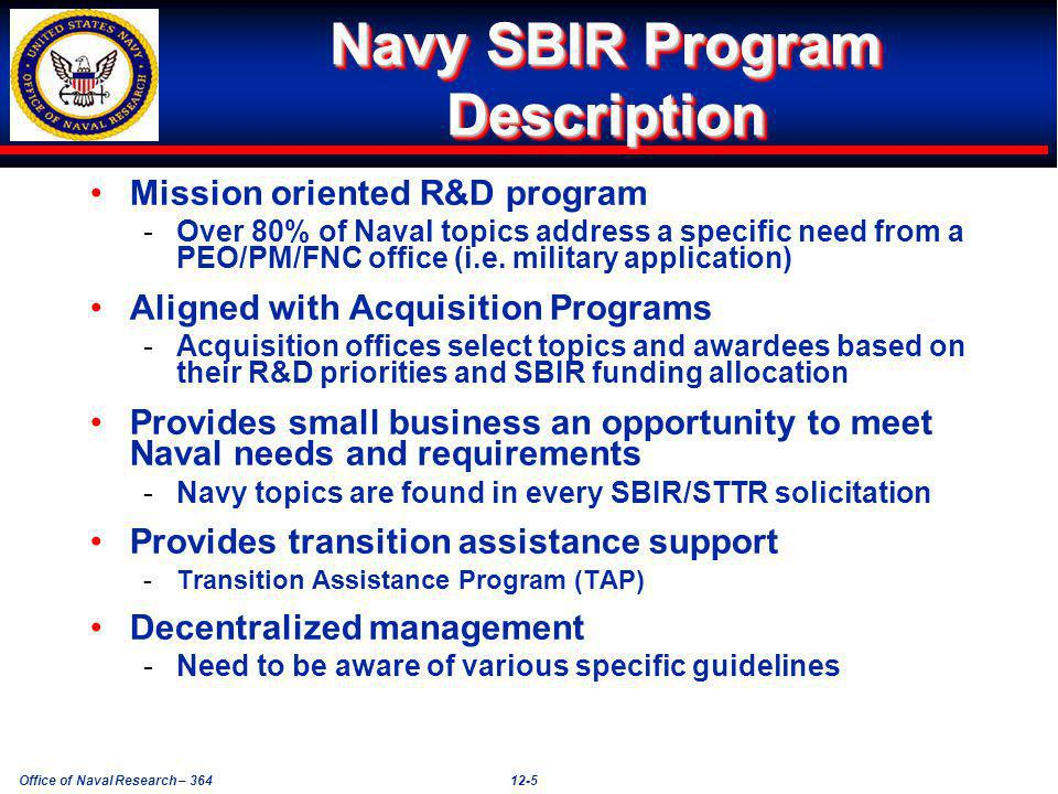Office of Naval Research – 36412-5 Navy SBIR Program Description Mission oriented R&D program -Over 80% of Naval topics address a specific need from a PEO/PM/FNC office (i.e.