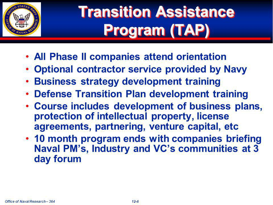 Office of Naval Research – 36412-6 Transition Assistance Program (TAP) All Phase II companies attend orientation Optional contractor service provided by Navy Business strategy development training Defense Transition Plan development training Course includes development of business plans, protection of intellectual property, license agreements, partnering, venture capital, etc 10 month program ends with companies briefing Naval PMs, Industry and VCs communities at 3 day forum