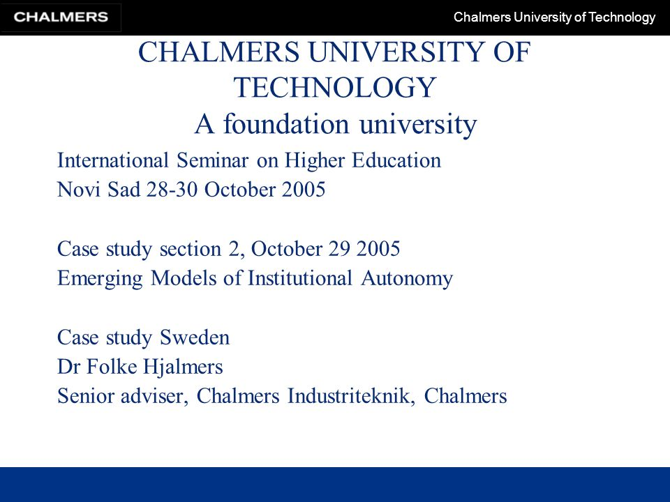 Chalmers University of Technology CHALMERS UNIVERSITY OF TECHNOLOGY A foundation university International Seminar on Higher Education Novi Sad October 2005 Case study section 2, October Emerging Models of Institutional Autonomy Case study Sweden Dr Folke Hjalmers Senior adviser, Chalmers Industriteknik, Chalmers