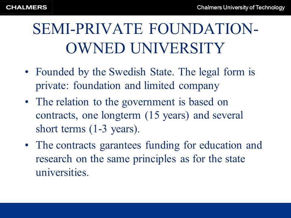 Chalmers University of Technology SEMI-PRIVATE FOUNDATION- OWNED UNIVERSITY Founded by the Swedish State.