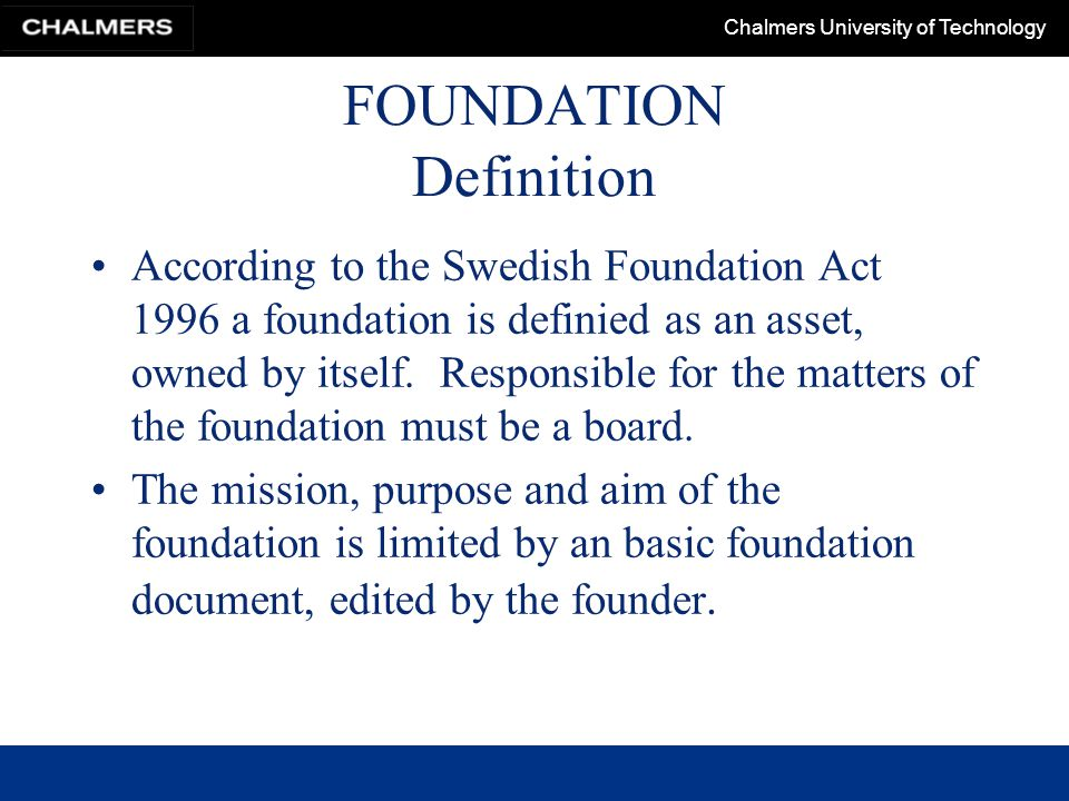 Chalmers University of Technology FOUNDATION Definition According to the Swedish Foundation Act 1996 a foundation is definied as an asset, owned by itself.