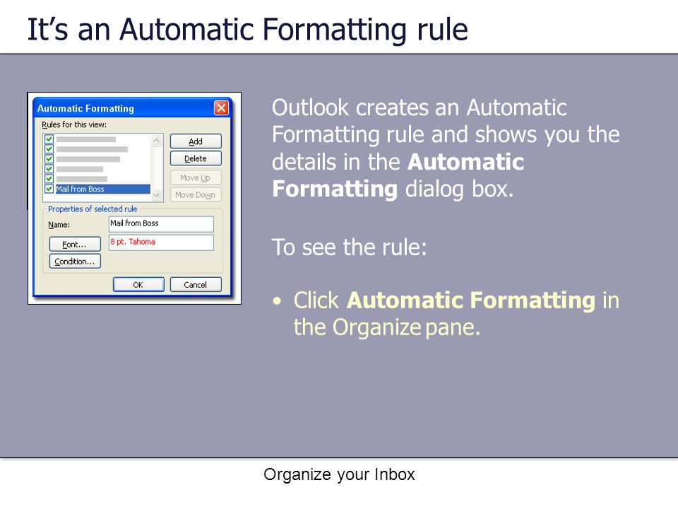 Organize your Inbox Its an Automatic Formatting rule To see the rule: Click Automatic Formatting in the Organize pane. Outlook creates an Automatic Fo